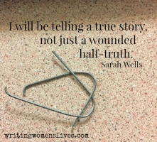 <h5>I will be telling a true story, not just a wounded half-truth. —Sarah Wells</h5><p>WritingWomensLives.com #writingclass #womenswriting #womensmemoir																																																																																																																																																																																																																																																																</p>