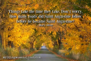 <h5>Things take the time they take. Don't worry. How many roads did Saint Augustine follow before he became Saint Augustine? —Mary Oliver</h5><p>WritingWomensLives.com #writingclass #womenswriting #womensmemoir																																																																																																																																																																																																																																																																																																																																																																																																								</p>