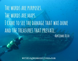 <h5>The words are purposes. The words are maps. I came to see the damage that was done and the treasures that prevail. —Adrienne Rich</h5><p>WritingWomensLives.com #writingclass #womenswriting #womensmemoir																																																																																																																																																																																																																																																																																																																																																																																																																																																																																																																														</p>