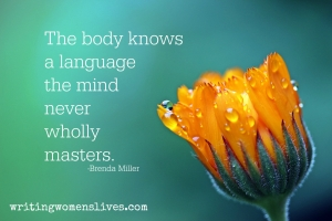 <h5>The body knows a language the mind never wholly masters. —Brenda Miller</h5><p>WritingWomensLives.com #writingclass #womenswriting #womensmemoir																																																																																																																																																																																																																																																																																																																																																																																																																																																																																																																														</p>
