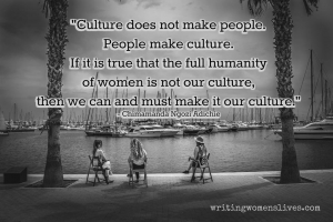<h5>Culture does not make people. People make culture. If it is true that the full humanity of women is not our culture, then we can and must make it our culture. —Chimamanda Ngozi Adichie</h5><p>WritingWomensLives.com #writingclass #womenswriting #womensmemoir																																																																																																																																																																																																																																																																																																																																																																																																																																																																																																																																																																																																																																																					</p>