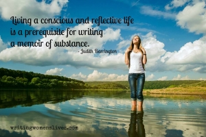 <h5>Living a conscious and reflective life is a prerequisite for writing a memoir of substance. —Judith Barrington</h5><p>WritingWomensLives.com #writingclass #womenswriting #womensmemoir																																																																																																																																																																																																																																																																																																																																																																																																																																																																																																																																																																																																																																																																						</p>