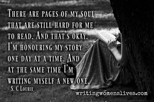 <h5>There are pages of my soul that are still hard for me to read. And that's okay. I'm honouring my story one day at a time. And at the same time I'm writing myself a new one. —S. C Lourie</h5><p>WritingWomensLives.com #writingclass #womenswriting #womensmemoir																																																																																																																																																																																																																																																																																																																																																																																																																																																																																																																																																																																																																																																																						</p>