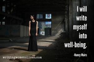<h5>I will write myself into well-being. —Nancy Mairs</h5><p>WritingWomensLives.com #writingclass #womenswriting #womensmemoir</p>