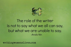 <h5>The role of the writer is not to say what we all can say, but what we are unable to say. —Anaïs Nin</h5><p>WritingWomensLives.com #writingclass #womenswriting #womensmemoir																																																																																																																																																																																																																																																																																																																																																																																																																																																																																																																																																																																																																																																																						</p>