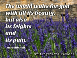 <h5>The world waits for you with all its beauty, but also its frights and its pain. —Meredith Hall</h5><p>WritingWomensLives.com #writingclass #womenswriting #womensmemoir																																																																																																																																																																																																																																																																																																																																																																																																																																																																																																																																																																																																																																																																						</p>