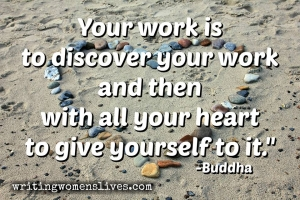 <h5>You work is to discover your work and then with all your heart to give yourself to it. —Buddha</h5><p>WritingWomensLives.com #writingclass #womenswriting #womensmemoir																																																																																																																																																																																																																																																																																																																																																																																																																																																																																																																														</p>