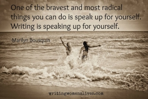 <h5>One of the bravest and most radical things you can do is speak up for yourself. Writing is speaking up for yourself. —Marilyn Bousquin</h5><p>WritingWomensLives.com #writingclass #womenswriting #womensmemoir																																																																																																																																																																																																																																																																																																																																																																																																																																																																																																																														</p>
