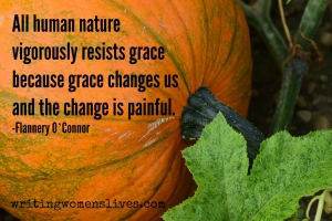 <h5>All human nature vigorously resists grace because grace changes us and the change is painful. —Flannery O'Connor</h5><p>WritingWomensLives.com #writingclass #womenswriting #womensmemoir																																																																																																																																																																																																																																																																																																																																																																																																																																																																																																																														</p>