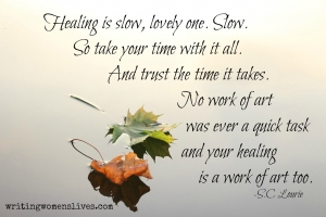 <h5>Healing is slow, lovely one. Slow. So take your time with it all. And trust the time it takes. No work of art was ever a quick task and your healing is a work of art too. —S. C Lourie</h5><p>WritingWomensLives.com #writingclass #womenswriting #womensmemoir																																																																																																																																																																																																																																																																																																																																																																																																																																																																																																																																																																																																																																																																						</p>