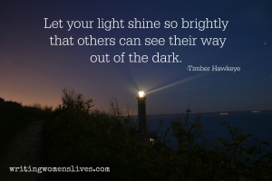 <h5>Let your light shine so brightly that others can see their way out of the dark. —Timber Hawkeye</h5><p>WritingWomensLives.com #writingclass #womenswriting #womensmemoir																																																																																																																																																																																																																																																																																																																																																																																																																																																																																																																														</p>