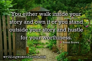 <h5>You either walk inside your story and own it or you stand outside your story and hustle for your worthiness. —Brené Brown</h5><p>WritingWomensLives.com #writingclass #womenswriting #womensmemoir																																																																																																																																																																																																																																																																																																																																																																																																																																																																																																																														</p>
