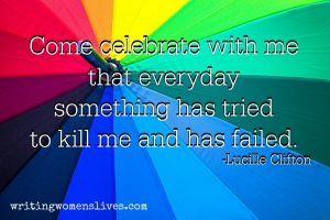 <h5>Come celebrate with me that everyday something has tried to kill me and has failed. —Lucille Clifton</h5><p>WritingWomensLives.com #writingclass #womenswriting #womensmemoir																																																																																																																																																																																																																																																																																																																																																																																																																																																																																																																																																																																																																																																																						</p>