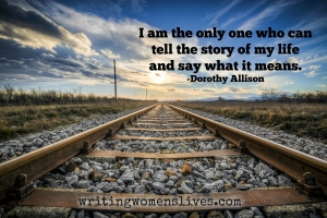 <h5>I am the only one who can tell the story of my life and say what it means. —Dorothy Allison</h5><p>WritingWomensLives.com #writingclass #womenswriting #womensmemoir																																																																																																																																																																																																																																																																																																																																																																																																																																																																																																																																																																																																																																																																						</p>