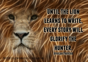 <h5>Until the lion learns to write, every story will glorify the hunter. —African Proverb</h5><p>WritingWomensLives.com #writingclass #womenswriting #womensmemoir																																																																																																																																																																																																																																																																																																																																																																																																																																																																																																																																																																																																																																																																						</p>