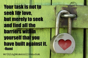 <h5>Your task is not to seek for love, but merely to seek and find all the barriers within yourself that you have built against it. —Rumi</h5><p>WritingWomensLives.com #writingclass #womenswriting #womensmemoir																																																																																																																																																																																																																																																																																																																																																																																																																																																																																																																														</p>