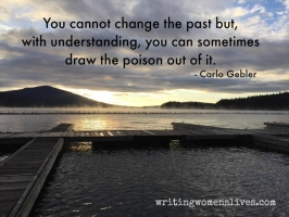 <h5>You cannot change the past but, with understanding, you can sometimes draw the poison out of it. —Carlo Gebler</h5><p>WritingWomensLives.com #writingclass #womenswriting #womensmemoir																																																																																																																																																																																																																																																																																																																																																																																																																																																																																																																																																																																																																																																																						</p>
