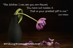 "<h5>Yes, Mother, I can see you are flawed. You have not hidden it. That is your greatest gift to me."" - Alice Walker</h5><p>WritingWomensLives.com #writingclass #womenswriting #womensmemoir																																																																																																																																																																																																																																																																																																																																																																																																																																																																																																																																																																																																																																																					</p>"