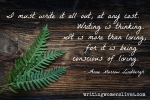 <h5>I must write it all out, at any cost. Writing is thinking. It is more than living, for it is being conscious of living. —Anne Morrow Lindbergh</h5><p>WritingWomensLives.com #writingclass #womenswriting #womensmemoir																																																																																																																																																																																																																																																																																																																																																																																																																																																																																																																																																																																																																																																																						</p>