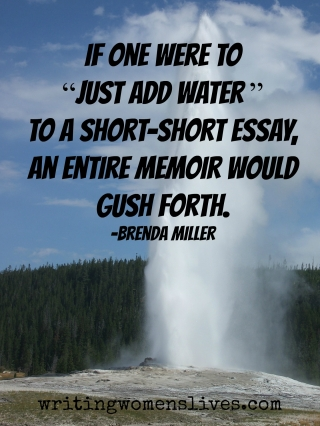 <h5>If one were to 'just add water' to a short essay, an entire memoir would gush forth.</h5><p>WritingWomensLives.com #writingclass #womenswriting #womensmemoir																																																																																																																																																																																																																																																																																																																																																																																																																																																																																																																														</p>