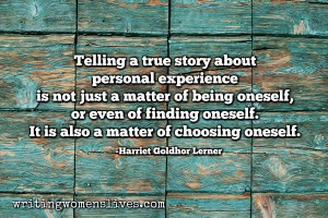 <h5>Harriet Goldhor Lerner</h5><p>																	Telling a true story about personal experience is not just a matter of being oneself. It is also a matter of choosing oneself.																																																																																					</p>