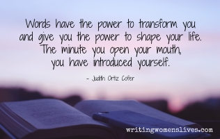 <h5>Judith Ortiz Cofer</h5><p>																																																																																					Words have the power to transform you and give you the power to shape your life. The minute you open your mouth, you have introduced yourself.																	</p>