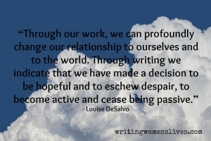 <h5>Louise DeSalvo</h5><p>																																																																				Through our work, we can profoundly change our relationship to ourselves and to the world. Through writing we indicate that we have made a decision to be hopeful and to eschew despair, to become active and cease being passive.																																																			</p>