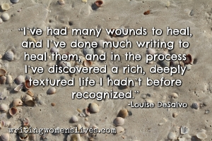 <h5>Louise DeSalvo</h5><p>I've had many woulds to heal, and I've done much writing to heal them, and in the process, I've discovered a rich deeply textured life I hadn't before recognized.																																																																																																																							</p>