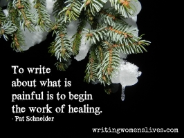 <h5>Pat Schneider</h5><p>To write about what is painful is to begin the work of healing.																																																																																																																																																																																																																																														</p>