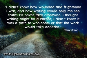 <h5>Tarn Wilson</h5><p>I didn't know how wounded and frightened I was, and how writing would help me see truths I'd never face otherwise. I thought writing might be a career; I didn't know it was a path to wholeness or that the work would take decades.																																																																																																																																																																																																																																																																																																	</p>