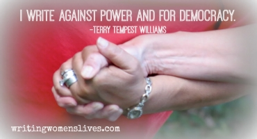 <h5>Terry Tempest Williams</h5><p>I write against power and for democracy.																																																																																																																																																									</p>