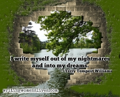 <h5>Terry Tempest Williams</h5><p>I write myself out of my nightmares and into my dreams.																																																																																																																																																																																																																																																																																																	</p>