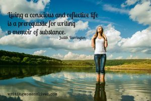 Living a conscious and reflective life is a prerequisite for writing a memoir of substance. —Judith Barrington writingwomenslives.com