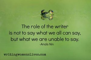 The role of the writer is not to say what we all can say, but what we are unable to say. —Anais Nin writingwomenslives.com